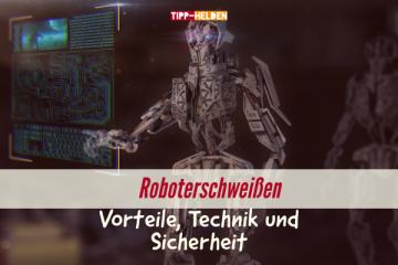 Roboterschweißen - Vorteile, Technik und Sicherheit